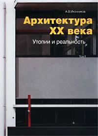 А. В. Иконников — Архитектура XX века. Утопии и реальность. Том 1