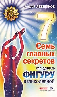 Андрей Левшинов - Семь главных секретов. Как сделать фигуру великолепной