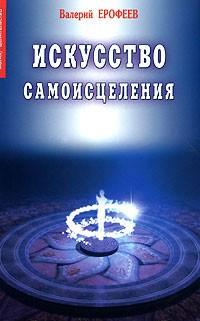Валерий Ерофеев - Искусство самоисцеления. Книга 1