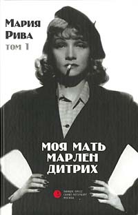 Мария Рива - Моя мать Марлен Дитрих. Том 1