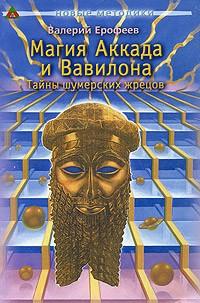 Валерий Ерофеев - Магия Аккада и Вавилона. Тайны шумерских жрецов