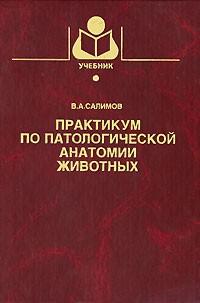Салимов В.А. - Практикум по патологической анатомии животных: Учебное пособие для вузов