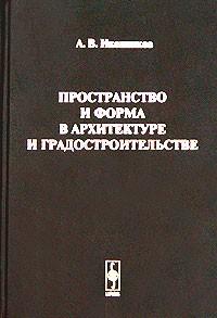 А. В. Иконников — Пространство и форма в архитектуре и градостроительстве