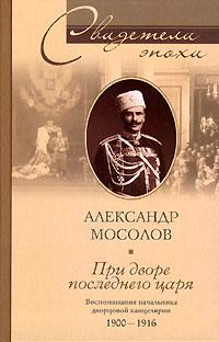 Александр Мосолов - При дворе последнего царя. Воспоминания начальника дворцовой канцелярии 1900-1916