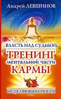 Андрей Левшинов - Власть над судьбой. Тренинг ментальной части кармы