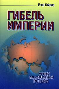 Егор Гайдар — Гибель империи. Уроки для современной России