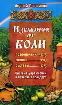 Андрей Левшинов - Избавление от боли. Система упражнений и лечебных процедур