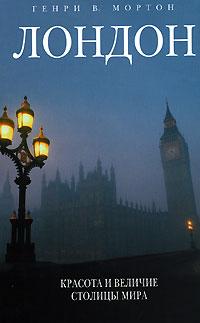 Генри В. Мортон — Лондон. Красота и величие столицы мира