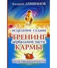 Андрей Левшинов - Исцеление судьбы. Тренинг вербальной части кармы