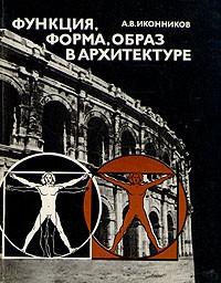 А. В. Иконников - Функция, форма, образ в архитектуре