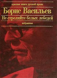 Борис Васильев - Не стреляйте в белых лебедей. В списках не значился. Встречный бой. Летят мои кони... Рассказы