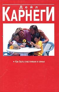 Дейл Карнеги - Как быть счастливым в семье