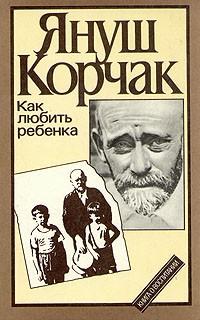 Януш Корчак - Как любить ребенка. Правила жизни. Когда я снова стану маленьким. Педагогическая публицистика. Лето в Михалувке