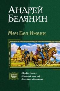 Андрей Белянин - Меч Без Имени: Меч Без Имени. Свирепый ландграф. Век святого Скиминока