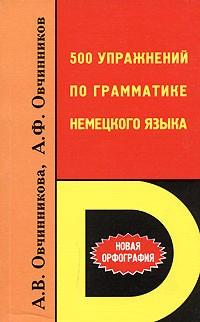 Овчинникова А.Ф.. Овчинников А.Ф. 500 Упражнений По Грамматике Немецкого Языка