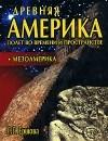 Г. Г. Ершова - Древняя Америка. Полет во времени и пространстве. Мезоамерика