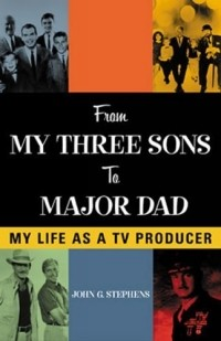 John G. Stephens - From My Three Sons to Major Dad: My Life as a TV Producer : My Life as a TV Producer (Filmmakers Series)