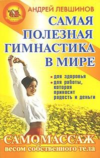Андрей Левшинов - Самая полезная гимнастика в мире. Самомассаж весом собственного тела