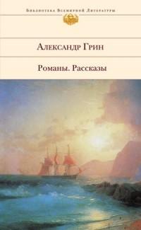 Александр Грин - Романы. Рассказы