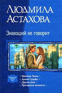 Людмила Астахова - Знающий не говорит: Наемник Зимы. Армия Судьбы. Другая река. Пригоршня вечности