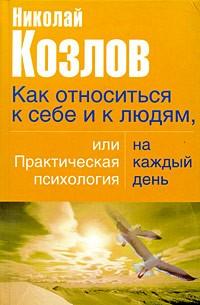 Козлов Н. - Как относиться к себе и к людям, или практическая психология на каждый день
