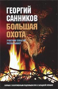 Георгий Санников - Большая охота. Борьба с вооруженным подпольем ОУН в Западной Украине