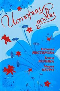 Наталья Нестерова, Елена Колина, Марта Кетро - Истории любви