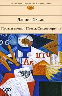 Даниил Хармс - Проза и сценки. Пьесы. Стихотворения