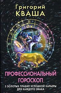 Григорий Кваша - Профессиональный гороскоп. 5 золотых правил успешной карьеры для каждого знака