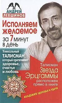 Андрей Левшинов - Исполняем желаемое за 7 минут в день. Уникальный талисман, который притягивает здоровье, счастье и любовь