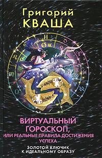 Григорий Кваша - Виртуальный гороскоп, или Реальные правила достижения успеха. Золотой ключик к идеальному образу