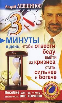 Андрей Левшинов - 3 минуты в день, чтобы отвести беду, выйти из кризиса, стать сильнее и богаче. Пособие для тех, у кого должно быть все хорошо