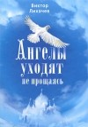 Виктор Лихачев - Ангелы уходят не прощаясь