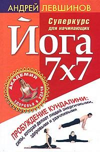Андрей Левшинов - Йога 7х7. Суперкурс для начинающих