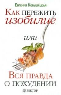 Евгения Кобыляцкая - Как пережить изобилие или Вся правда о похудании
