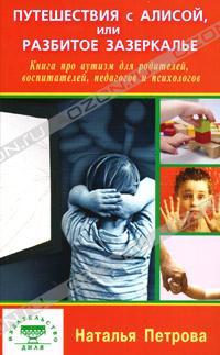 Наталья Петрова - Путешествия с Алисой, или Разбитое зазеркалье. Книга про аутизм для родителей, воспитателей, педагогов и психологов