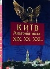 різні автори - Київ. Анатомія міста. XIX. XX. XXI...