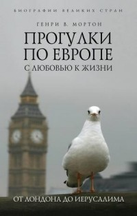 Генри В. Мортон — Прогулки по Европе с любовью к жизни. От Лондона до Иерусалима