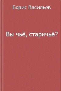Борис Васильев - Вы чье, старичье?