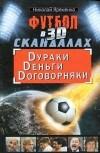 Николай Яременко - Футбол в 3D-скандалах. Dураки. Dеньги. Dоговорняки