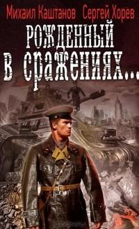 Михаил Каштанов, Сергей Хорев - Рожденный в сражениях...