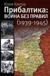 Юлия Кантор - Прибалтика. Война без правил (1939-1945)