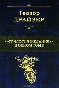 """Теодор Драйзер - """"Трилогия желания"""" в одном томе"""