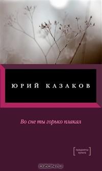 Юрий Казаков - Во сне ты горько плакал