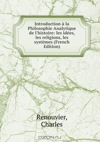 Charles Renouvier - Introduction a la Philosophie Analytique de l'histoire: les idees, les religions, les systemes (French Edition)
