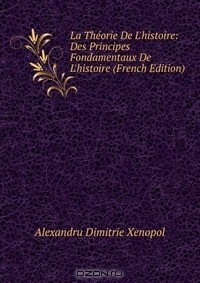 Alexandru Dimitrie Xenopol - La Theorie De L'histoire: Des Principes Fondamentaux De L'histoire (French Edition)