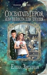 Елена Звездная - Сосватать героя, или Невеста для злодея