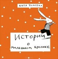 Катя Толстая - Истории о маленьком кролике