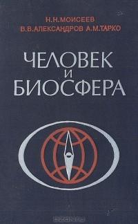 Н. Н. Моисеев, В. В. Александров, А. М. Тарко — Человек и биосфера