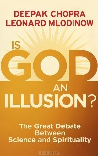 Deepak Chopra, Leonard Mlodinow — Is God an Illusion? The Great Debate Between Science and Spirituality